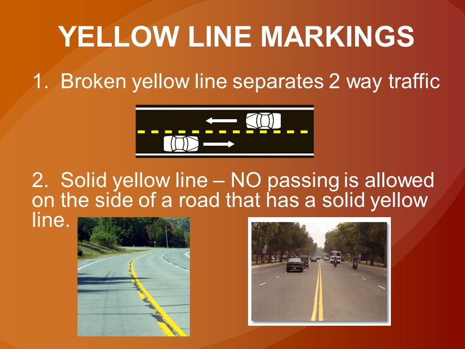 YELLOW LINE MARKINGS 1. Broken yellow line separates 2 way traffic