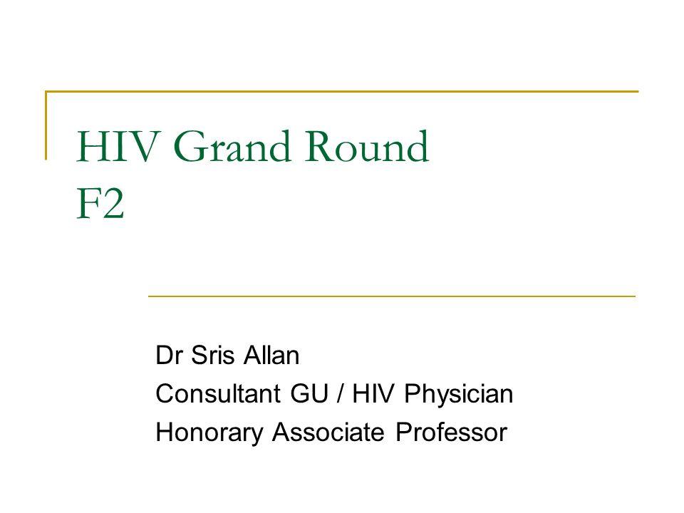 HIV Grand Round F2 Dr Sris Allan Consultant GU / HIV Physician