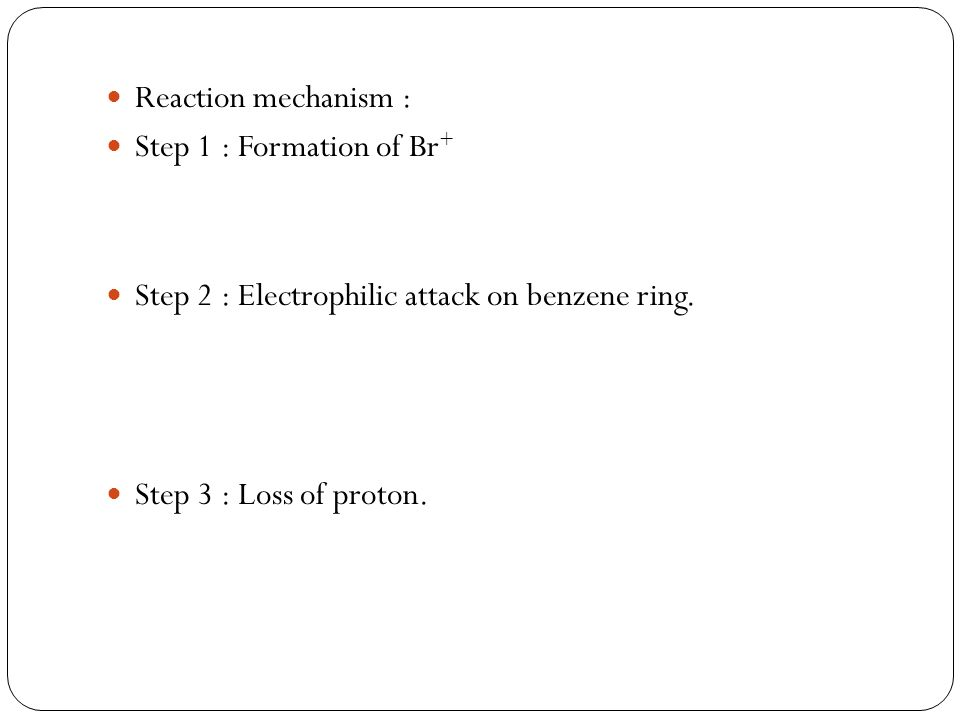 Reaction mechanism : Step 1 : Formation of Br+ Step 2 : Electrophilic attack on benzene ring.