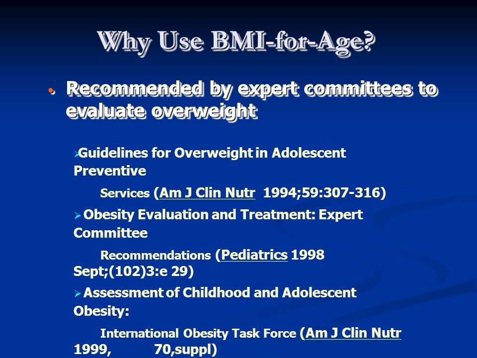 Why Use BMI-for-Age Recommended by expert committees to evaluate overweight. Guidelines for Overweight in Adolescent Preventive.