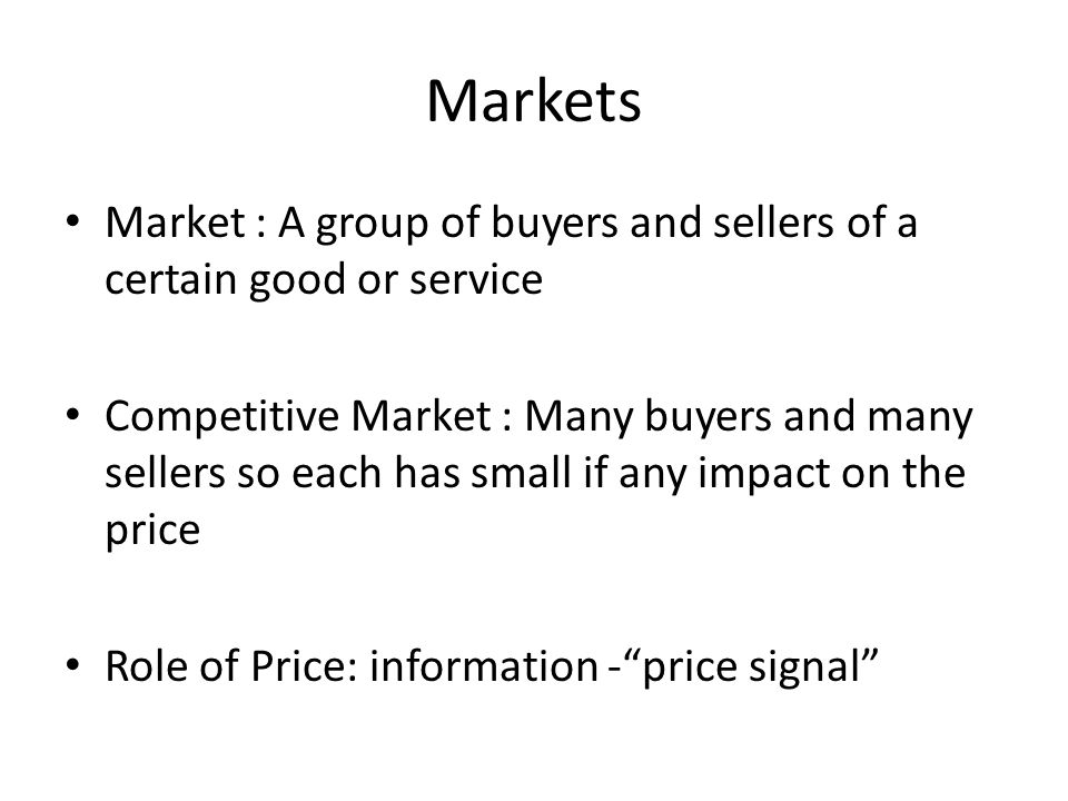 Markets Market : A group of buyers and sellers of a certain good or service.