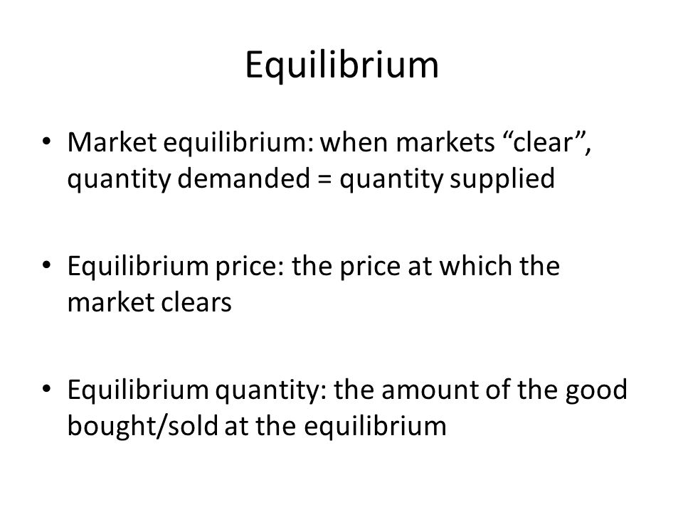 Equilibrium Market equilibrium: when markets clear , quantity demanded = quantity supplied. Equilibrium price: the price at which the market clears.