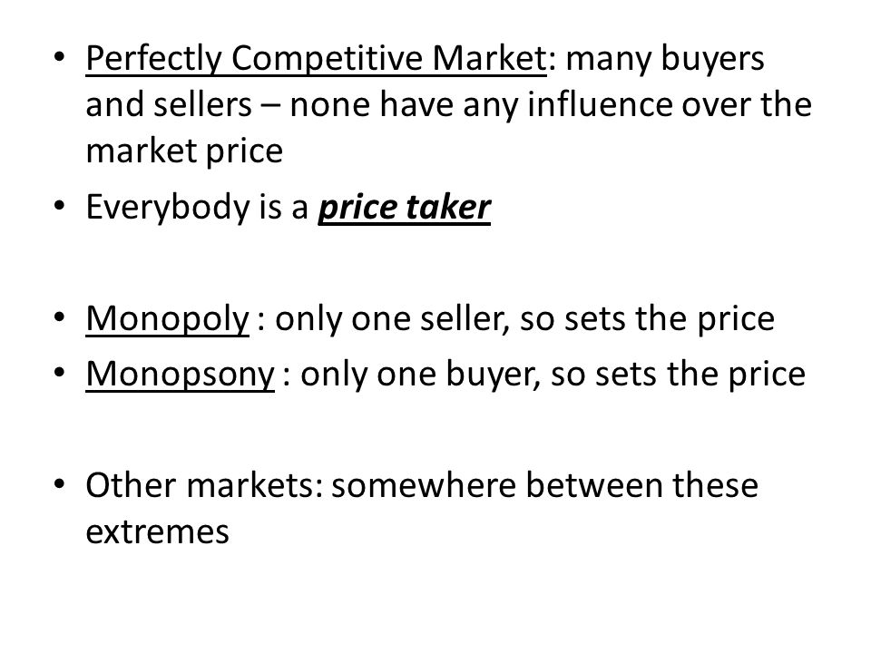Perfectly Competitive Market: many buyers and sellers – none have any influence over the market price