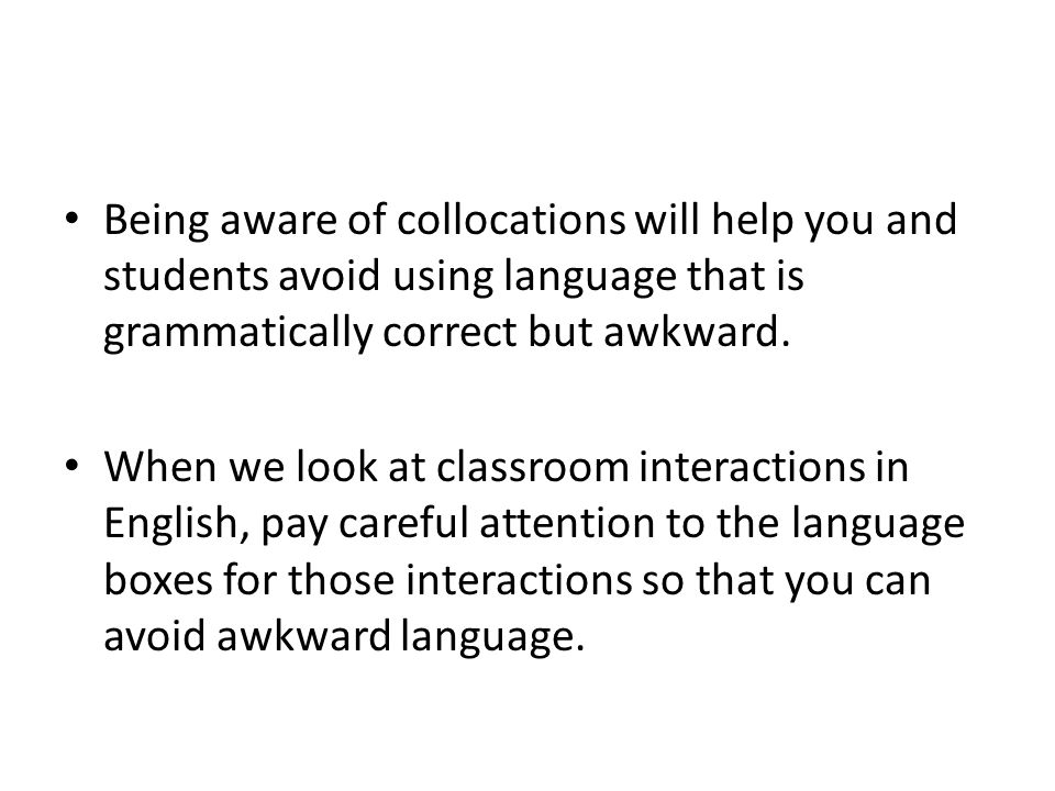 Being aware of collocations will help you and students avoid using language that is grammatically correct but awkward.