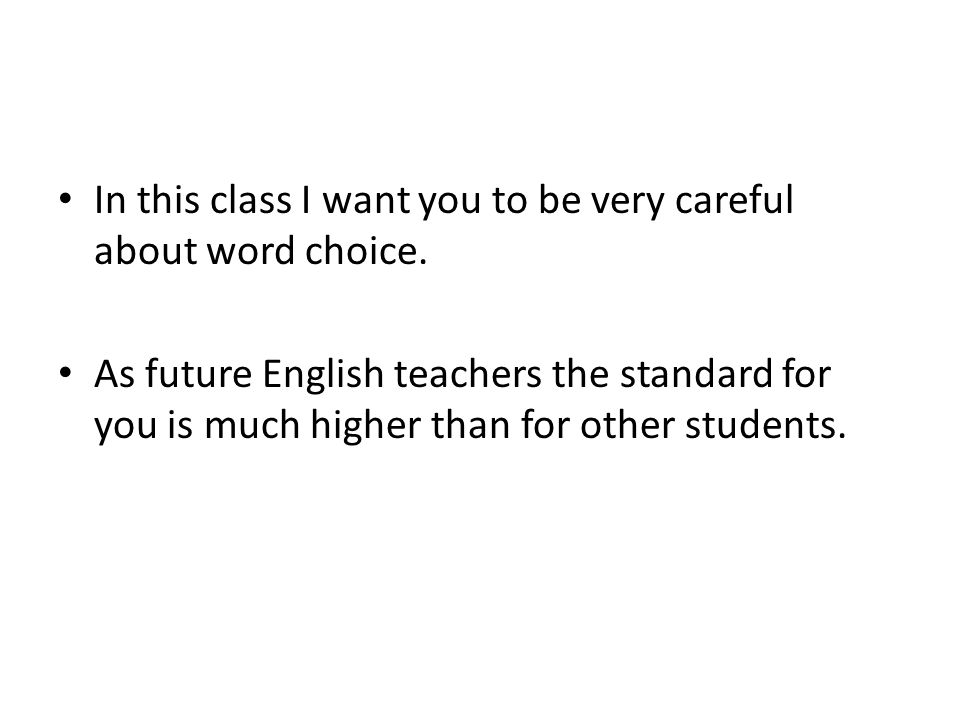 In this class I want you to be very careful about word choice.