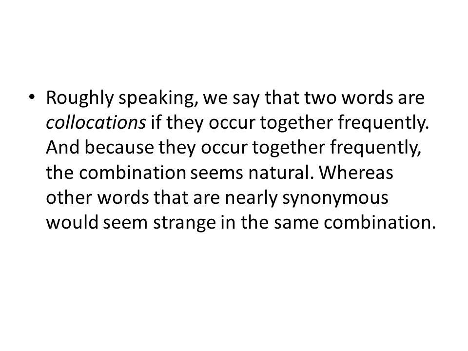 Roughly speaking, we say that two words are collocations if they occur together frequently.