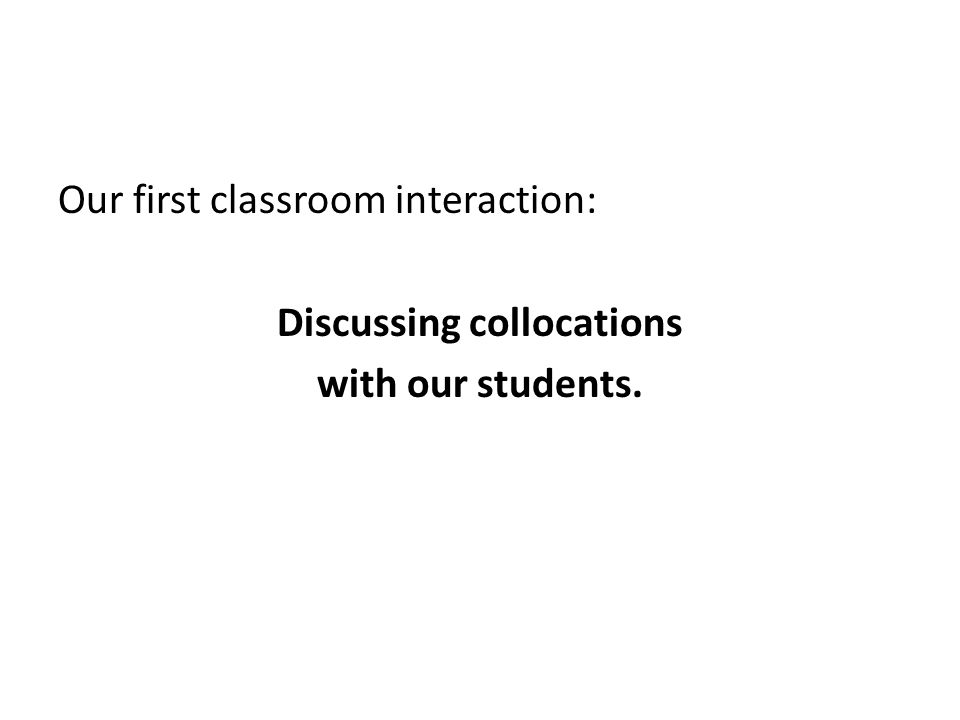 Our first classroom interaction: Discussing collocations with our students.