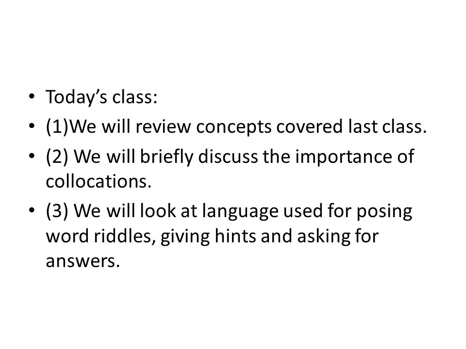 Today's class: (1)We will review concepts covered last class. (2) We will briefly discuss the importance of collocations.