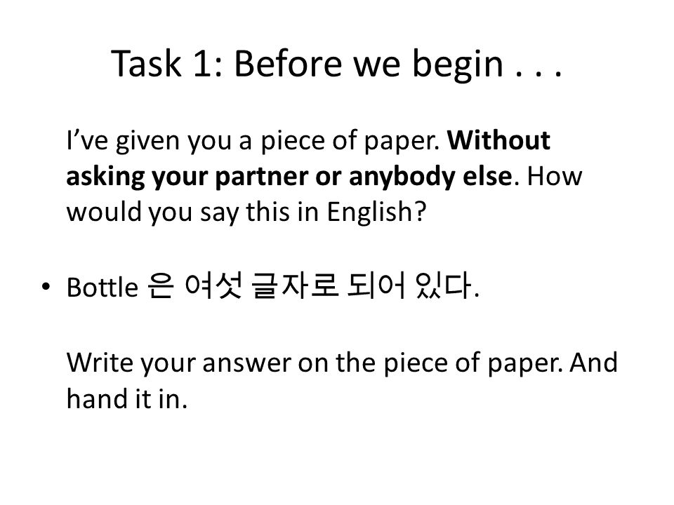 Task 1: Before we begin I've given you a piece of paper. Without asking your partner or anybody else. How would you say this in English