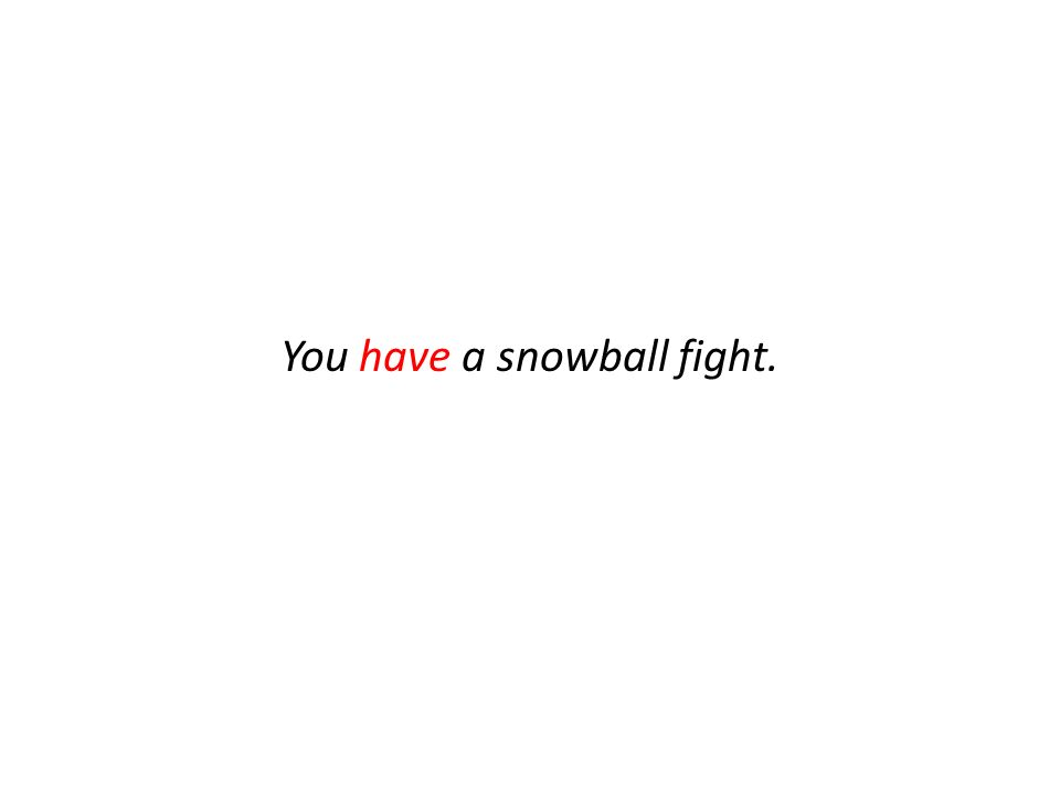 You have a snowball fight.