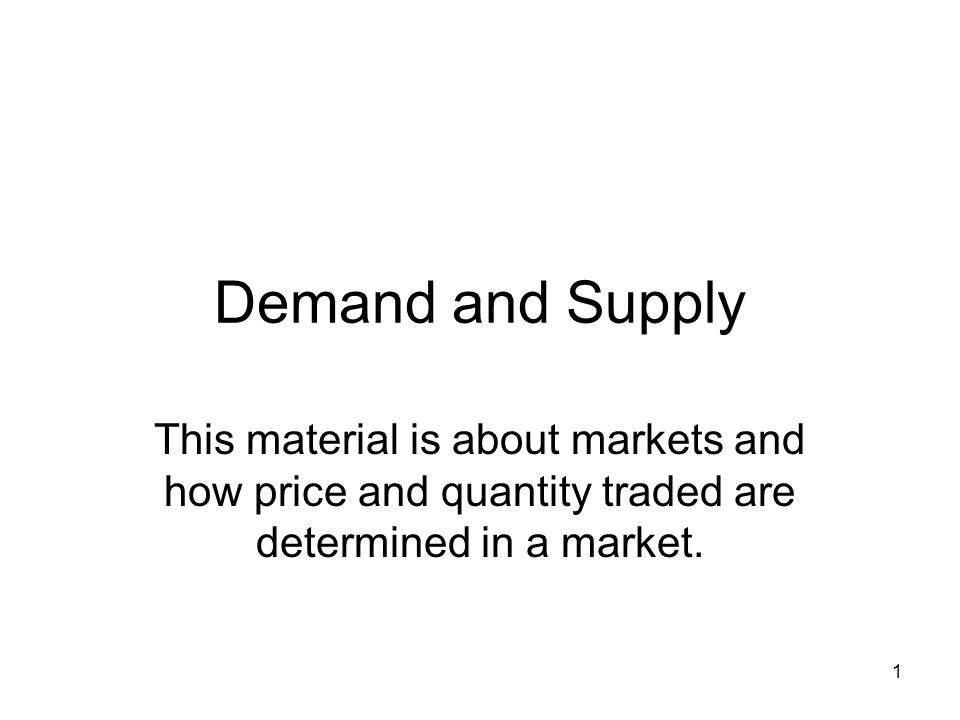 Demand and Supply This material is about markets and how price and quantity traded are determined in a market.