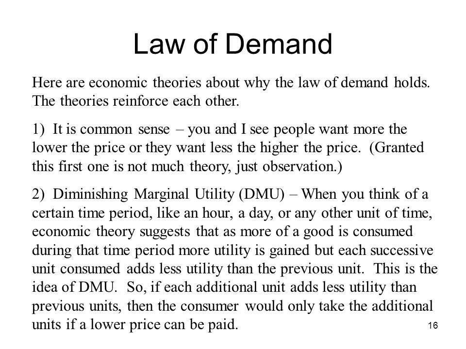 Law of Demand Here are economic theories about why the law of demand holds. The theories reinforce each other.