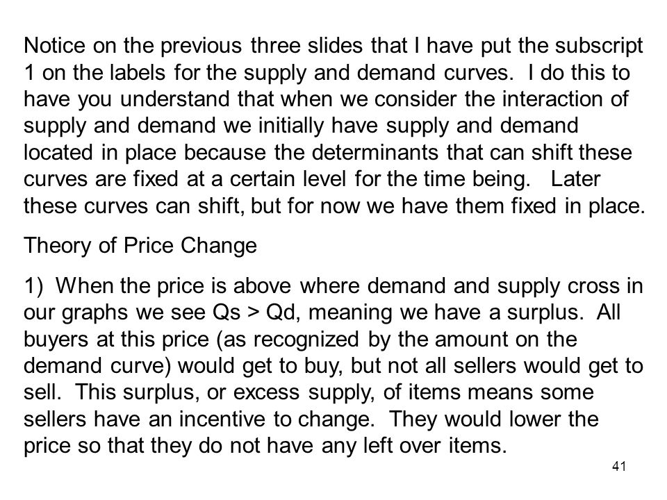 Notice on the previous three slides that I have put the subscript 1 on the labels for the supply and demand curves. I do this to have you understand that when we consider the interaction of supply and demand we initially have supply and demand located in place because the determinants that can shift these curves are fixed at a certain level for the time being. Later these curves can shift, but for now we have them fixed in place.