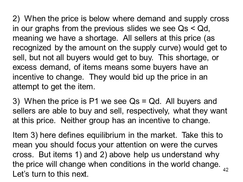 2) When the price is below where demand and supply cross in our graphs from the previous slides we see Qs < Qd, meaning we have a shortage. All sellers at this price (as recognized by the amount on the supply curve) would get to sell, but not all buyers would get to buy. This shortage, or excess demand, of items means some buyers have an incentive to change. They would bid up the price in an attempt to get the item.