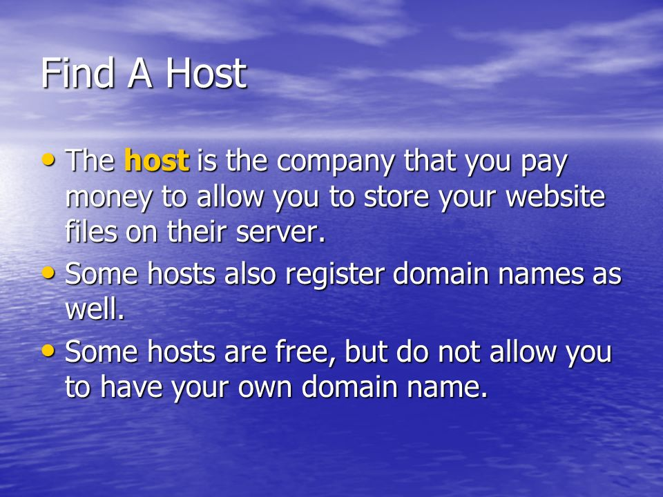 Find A Host The host is the company that you pay money to allow you to store your website files on their server.