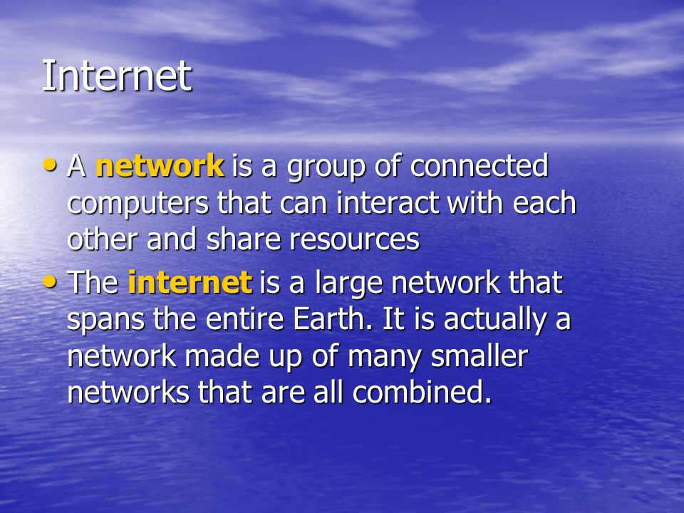 Internet A network is a group of connected computers that can interact with each other and share resources.