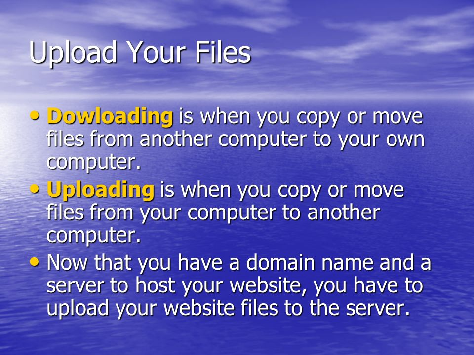 Upload Your Files Dowloading is when you copy or move files from another computer to your own computer.