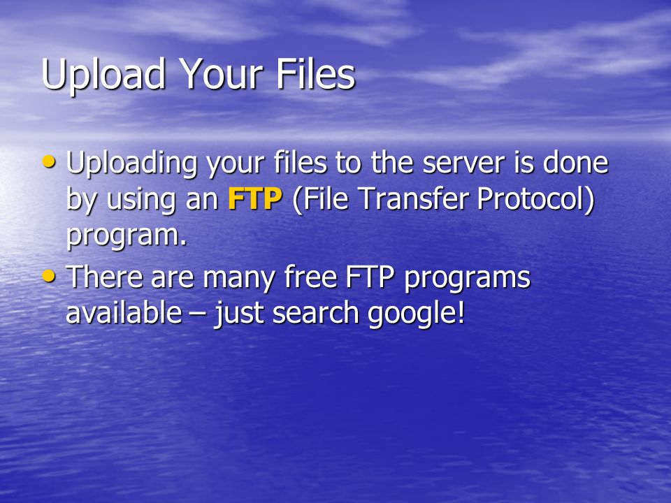 Upload Your Files Uploading your files to the server is done by using an FTP (File Transfer Protocol) program.