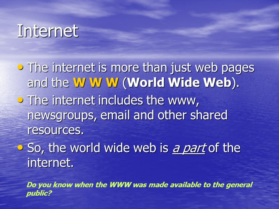 Internet The internet is more than just web pages and the W W W (World Wide Web).