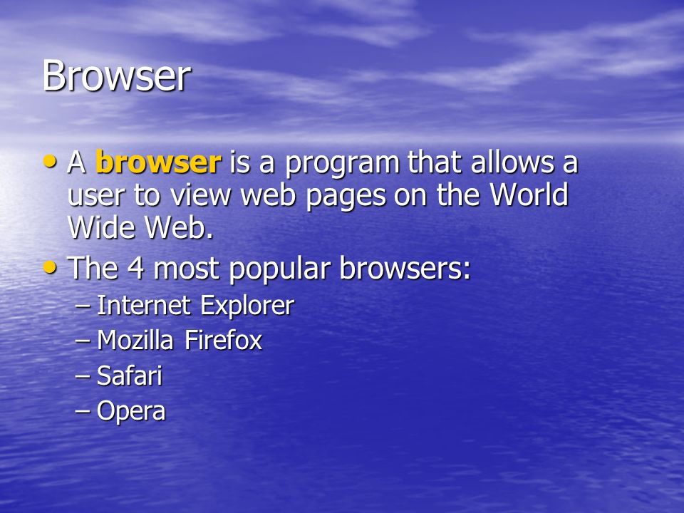 Browser A browser is a program that allows a user to view web pages on the World Wide Web. The 4 most popular browsers: