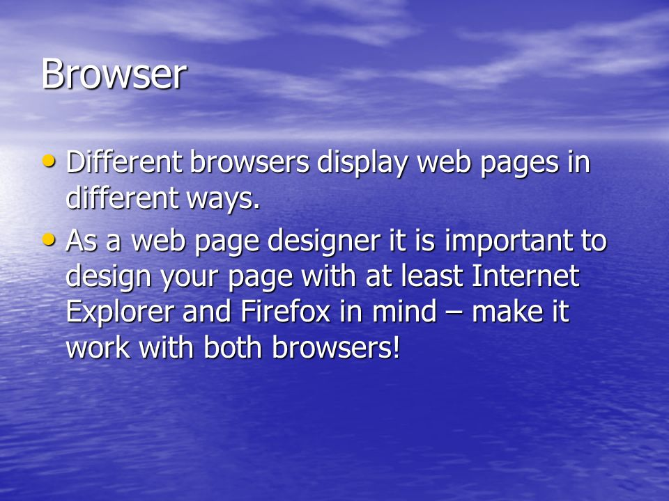Browser Different browsers display web pages in different ways.