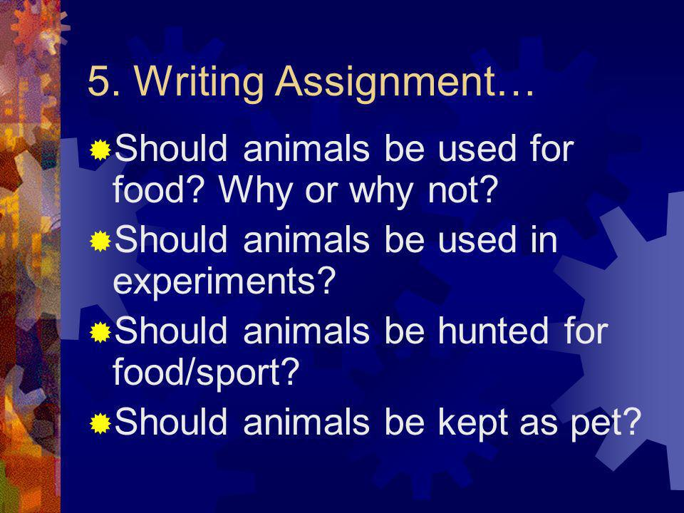 5. Writing Assignment… Should animals be used for food Why or why not Should animals be used in experiments