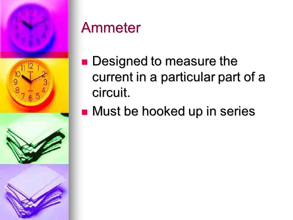 Ammeter Designed to measure the current in a particular part of a circuit.