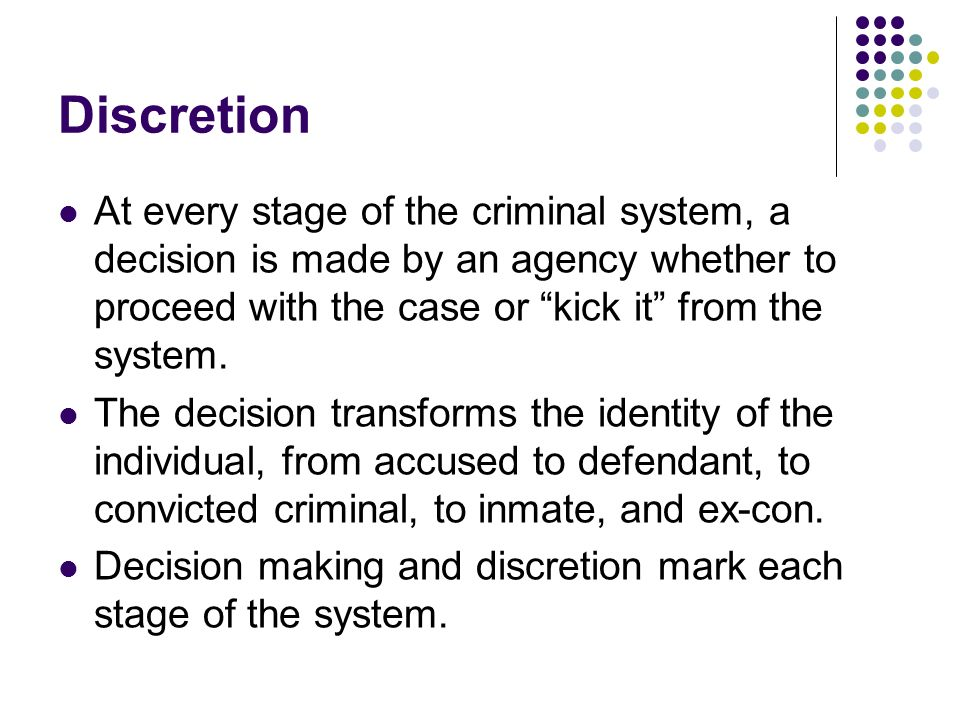 Discretion At every stage of the criminal system, a decision is made by an agency whether to proceed with the case or kick it from the system.