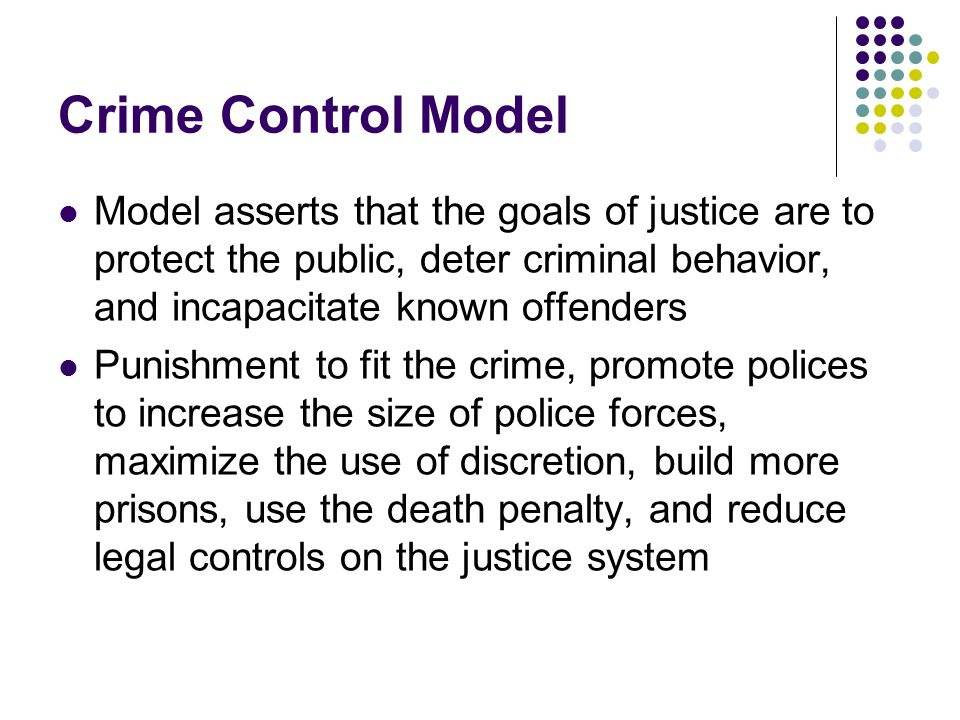 Crime Control Model Model asserts that the goals of justice are to protect the public, deter criminal behavior, and incapacitate known offenders.