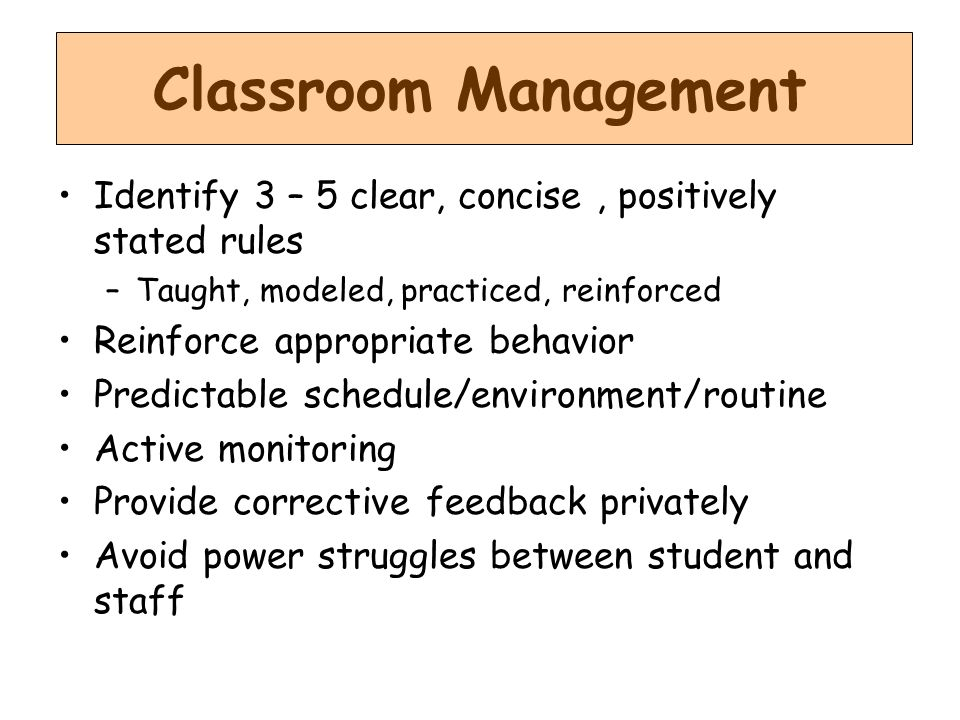 Classroom Management Identify 3 – 5 clear, concise , positively stated rules. Taught, modeled, practiced, reinforced.