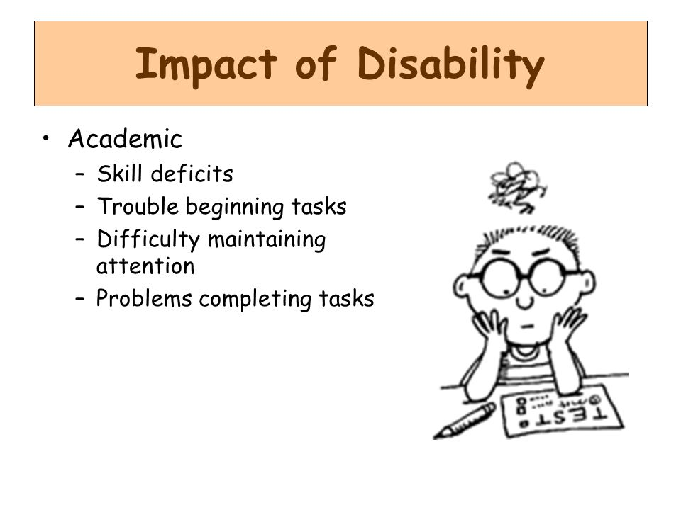 Impact of Disability Academic Skill deficits Trouble beginning tasks