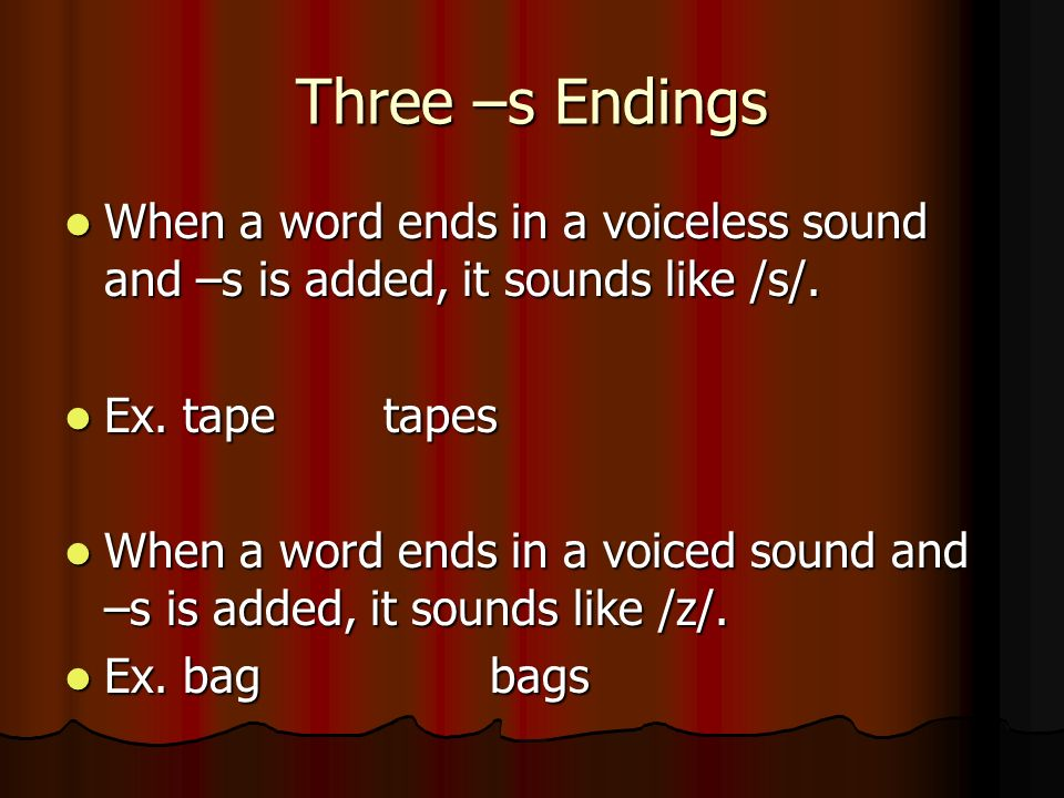 Three –s Endings When a word ends in a voiceless sound and –s is added, it sounds like /s/. Ex. tape tapes.