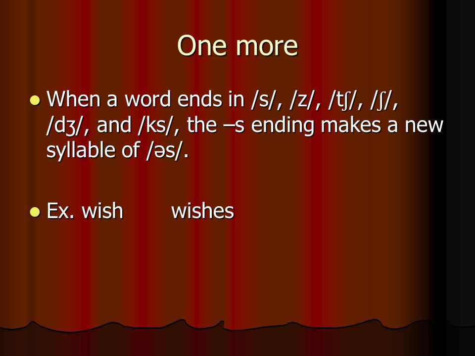 One more When a word ends in /s/, /z/, /tʃ/, /ʃ/, /dʒ/, and /ks/, the –s ending makes a new syllable of /əs/.