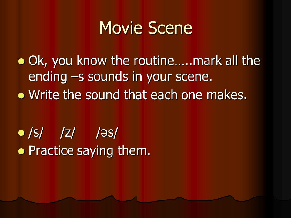 Movie Scene Ok, you know the routine…..mark all the ending –s sounds in your scene. Write the sound that each one makes.