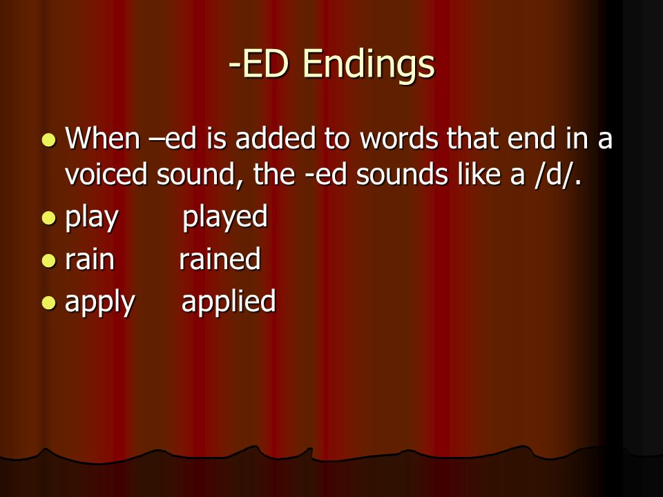 -ED Endings When –ed is added to words that end in a voiced sound, the -ed sounds like a /d/. play played.