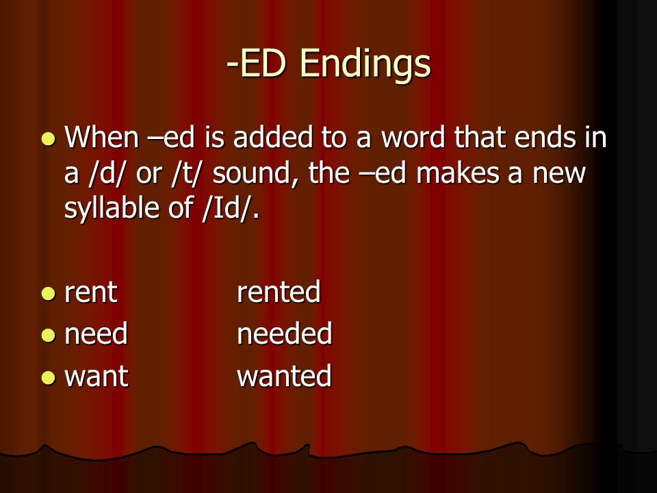 -ED EndingsWhen –ed is added to a word that ends in a /d/ or /t/ sound, the –ed makes a new syllable of /Id/.