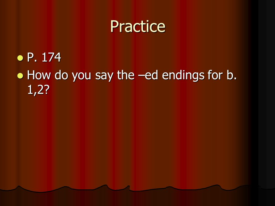 Practice P. 174 How do you say the –ed endings for b. 1,2