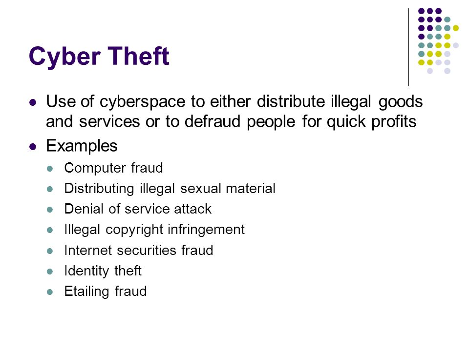 Cyber Theft Use of cyberspace to either distribute illegal goods and services or to defraud people for quick profits.