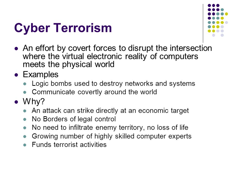 Cyber Terrorism An effort by covert forces to disrupt the intersection where the virtual electronic reality of computers meets the physical world.