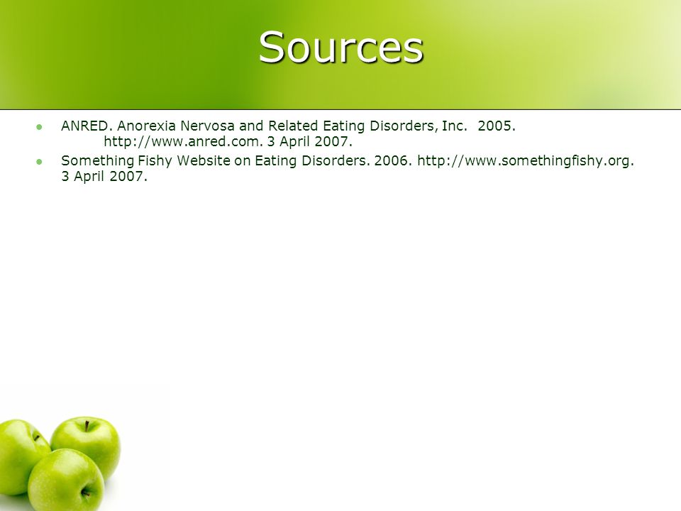 Sources ANRED. Anorexia Nervosa and Related Eating Disorders, Inc. 2005. http://www.anred.com. 3 April 2007.