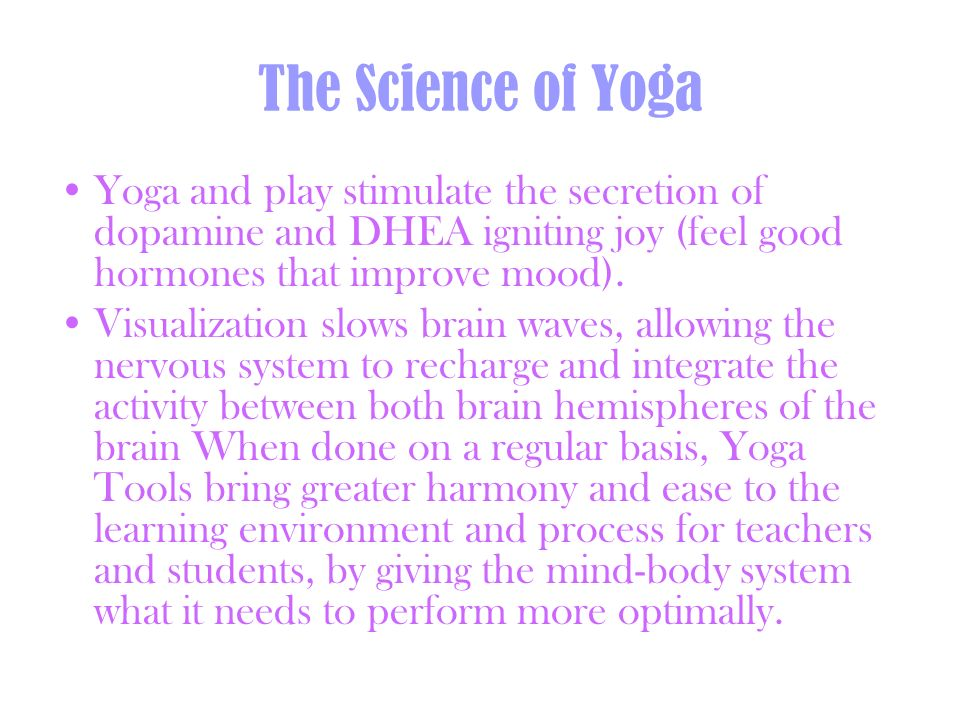 The Science of Yoga Yoga and play stimulate the secretion of dopamine and DHEA igniting joy (feel good hormones that improve mood).