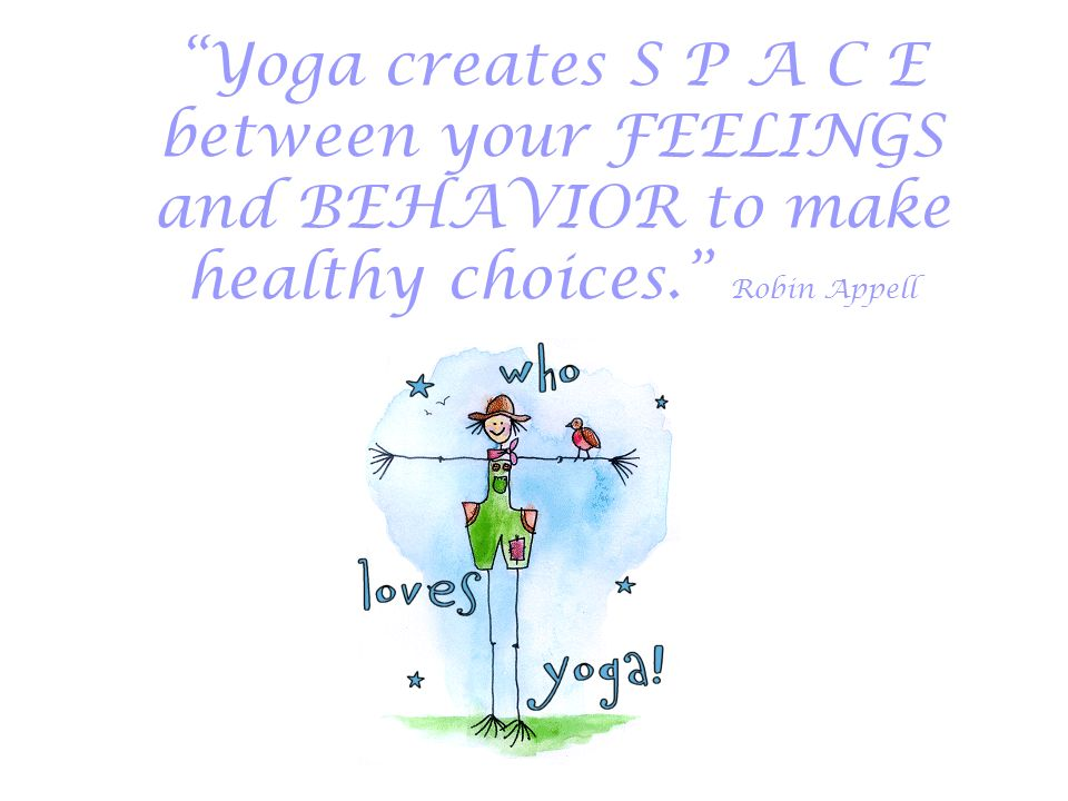 Yoga creates S P A C E between your FEELINGS and BEHAVIOR to make healthy choices. Robin Appell