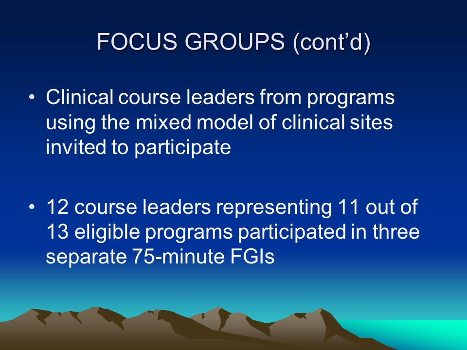 FOCUS GROUPS (cont'd) Clinical course leaders from programs using the mixed model of clinical sites invited to participate.