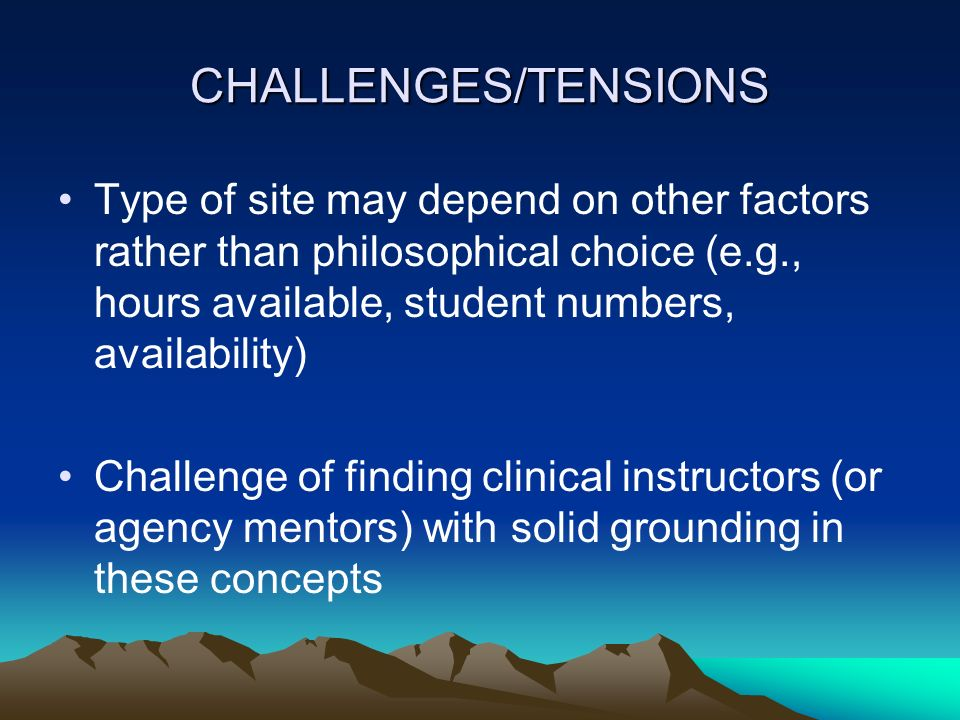 CHALLENGES/TENSIONS Type of site may depend on other factors rather than philosophical choice (e.g., hours available, student numbers, availability)
