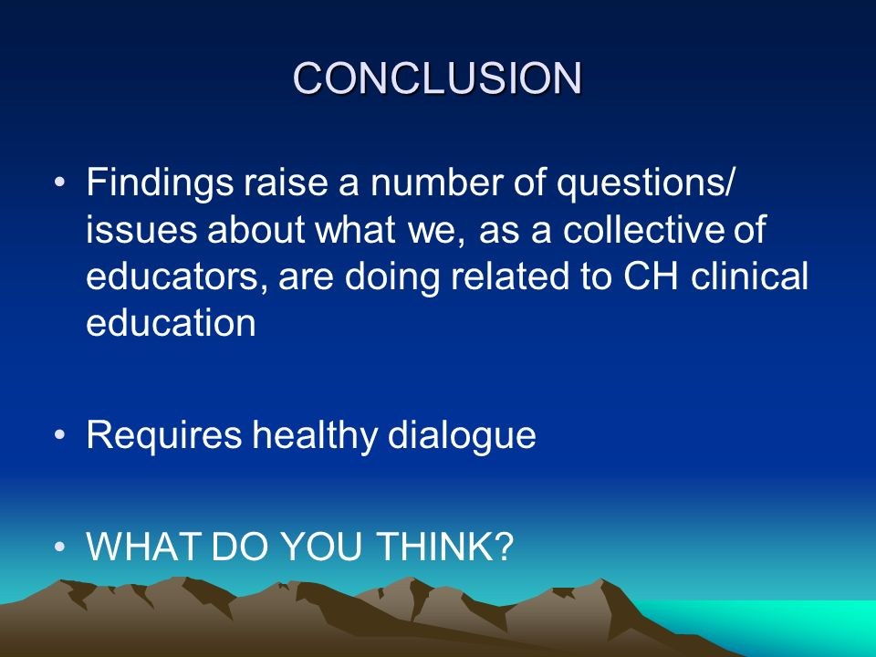 CONCLUSION Findings raise a number of questions/ issues about what we, as a collective of educators, are doing related to CH clinical education.