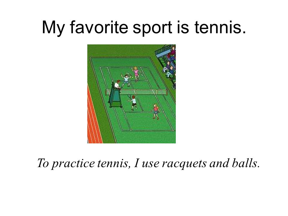 my favorite sport tennis Oh, well soccer's not my favorite sport anyway i much prefer basketball phil:  oh, really i thought your favorite sport was tennis i'm a big fan.