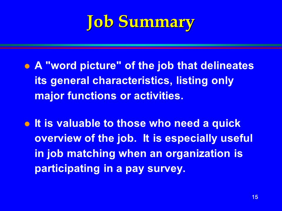Job Summary A word picture of the job that delineates its general characteristics, listing only major functions or activities.