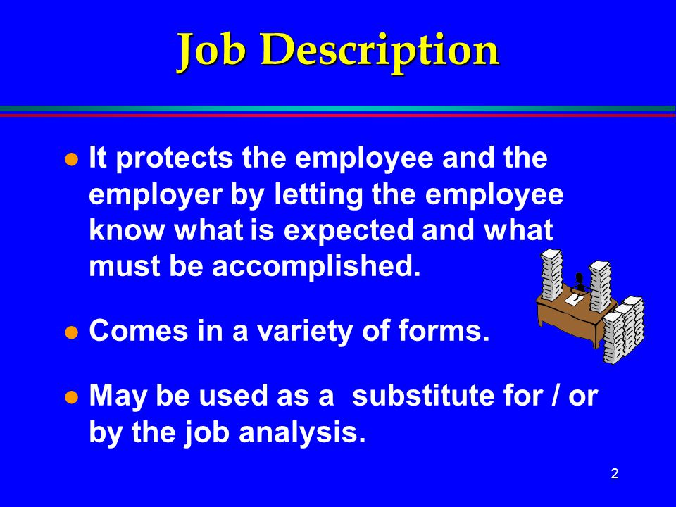 Job Description It protects the employee and the employer by letting the employee know what is expected and what must be accomplished.