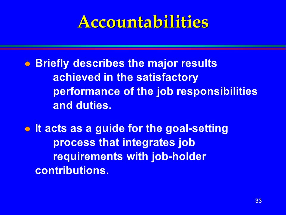 Accountabilities Briefly describes the major results achieved in the satisfactory performance of the job responsibilities and duties.