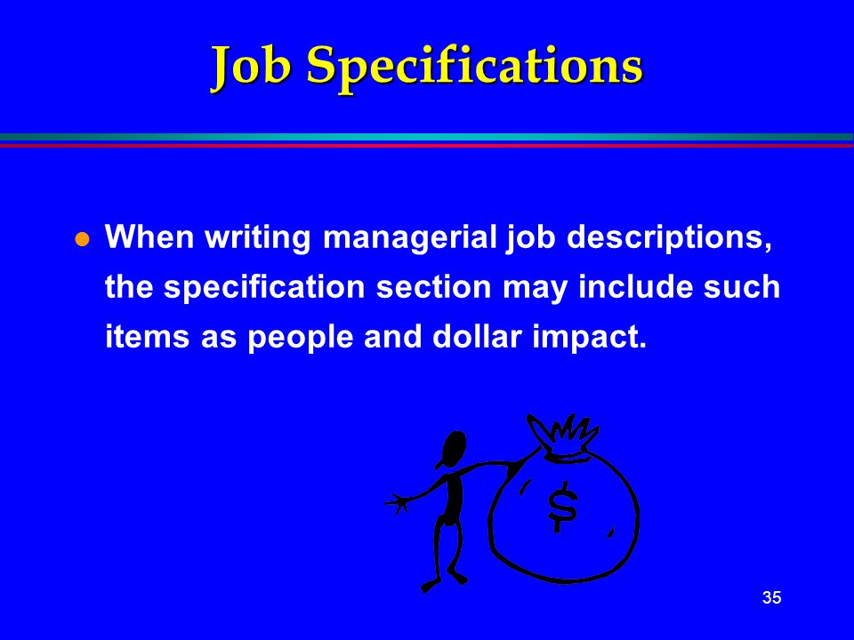 Job Specifications When writing managerial job descriptions, the specification section may include such items as people and dollar impact.